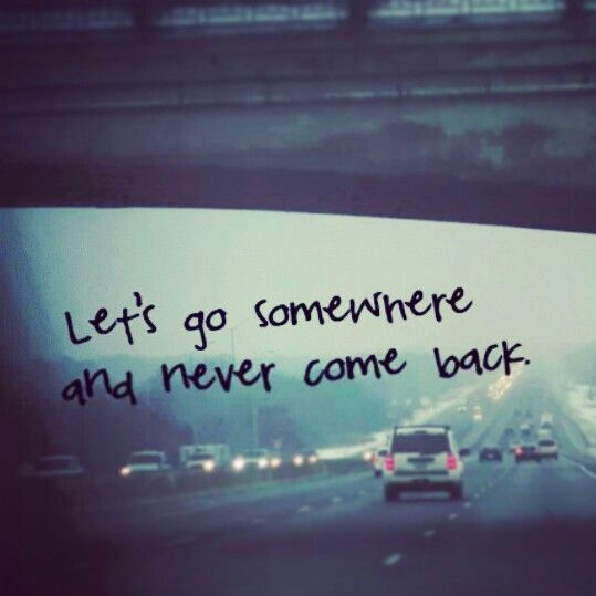 Let S Go Somewhere And Never Come Back Quotes Tumblr Hope Inspirational Quotes Motivation Perfection Quotes Inspirational Quotes