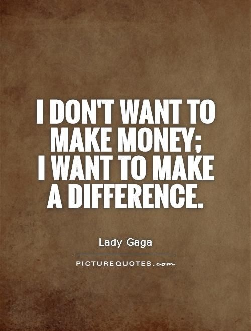 Making A Difference Quotes Unique I Don't Want To Make Money I Want To Make A Differencepicture
