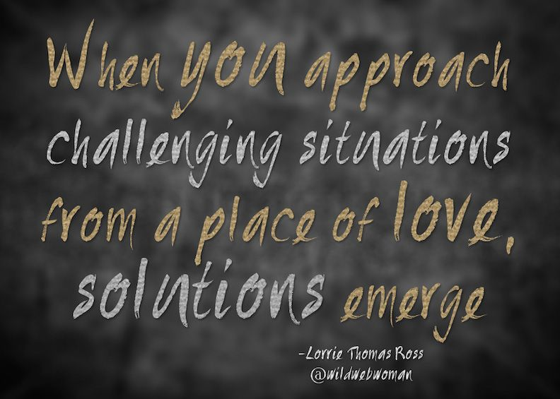 When you approach challenging situations from a place of love