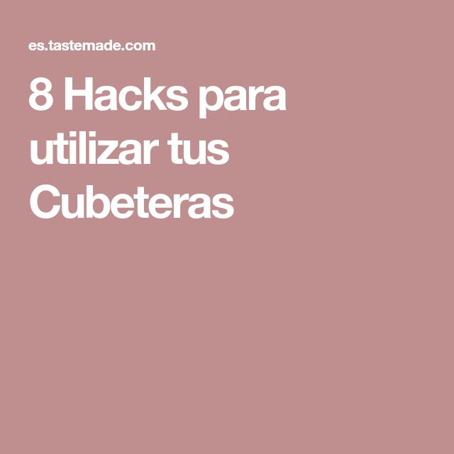 8 Hacks para utilizar tus Cubeteras