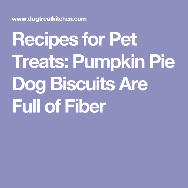 Recipes for Pet Treats: Pumpkin Pie Dog Biscuits Are Full of Fiber