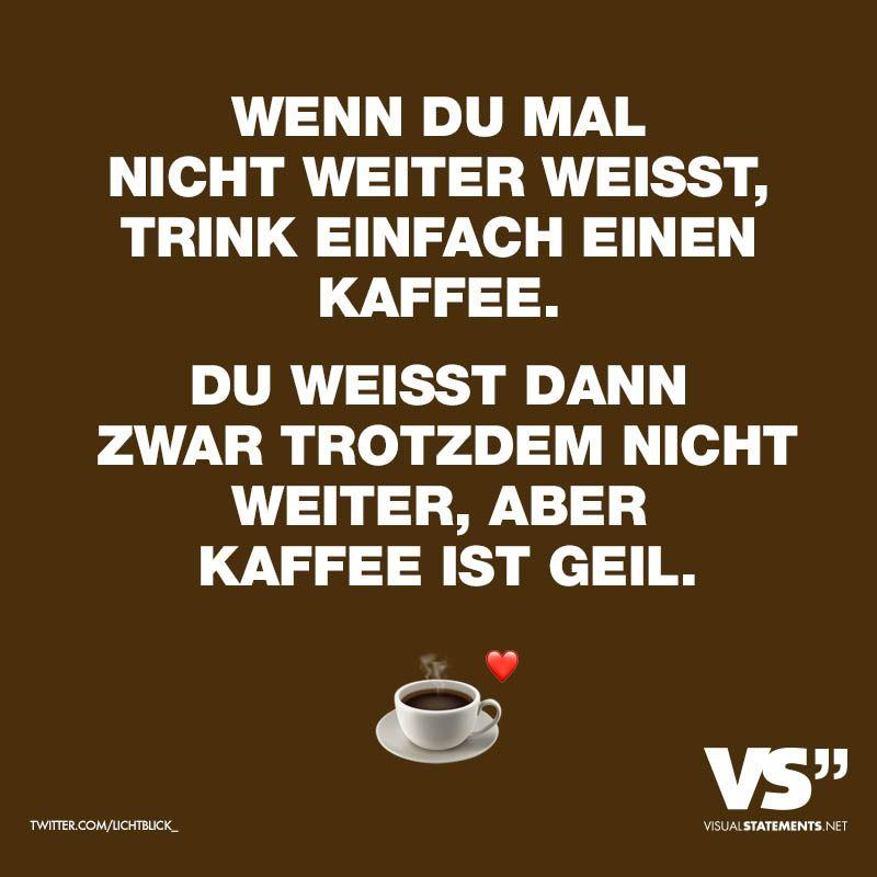 WENN DU MAL NICHT WEITER WEISST, TRINK EINFACH EINEN KAFFEE. DU WEISST DANN ZWAR TROTZDEM NICHT WEITER, ABER KAFFEE IST GEIL. - VISUAL STATEMENTS