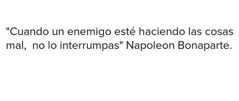 #FraseDelDIa Cuando un enemigo esté haciendo las cosas mal. No lo interrumpas. #NapoleonBonaparte via @OmarGamboa @PremiosTWco