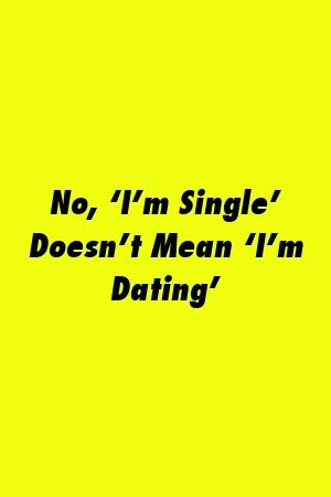 No 'I'm Single' Doesn't Mean 'I'm Dating' | Im single ...