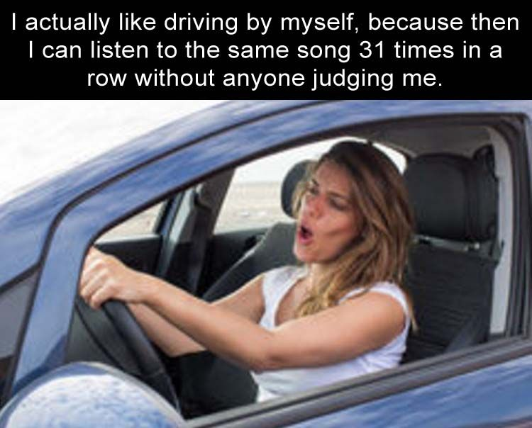 I actually like driving by myself, because then I can listen ...
