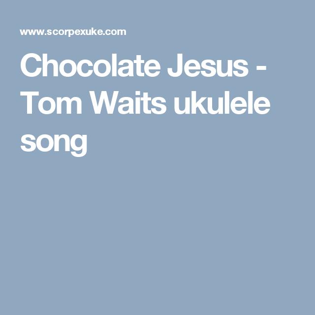 Chocolate Jesus - Tom Waits ukulele song | Ukulele Chords, Tabs ...