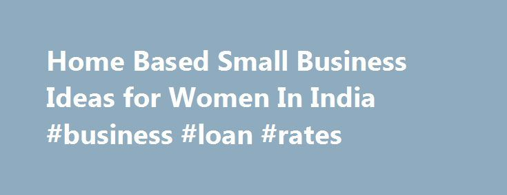 Home Based Small Business Ideas For Women In India Business Loan