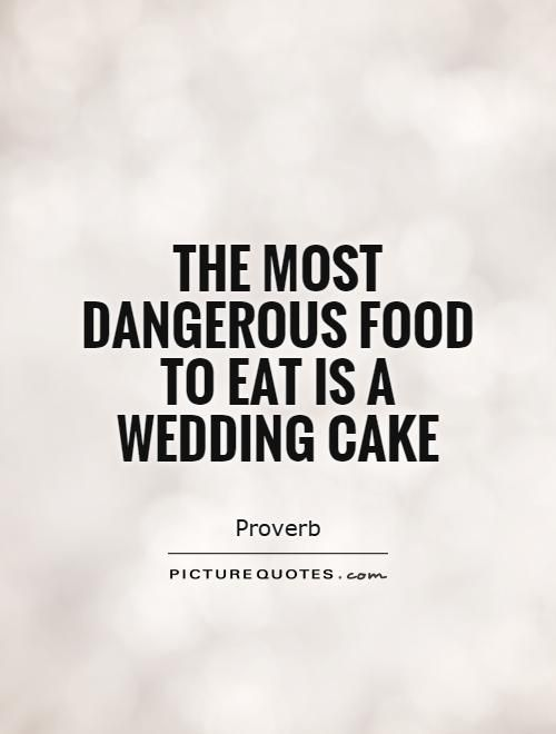 The Most Dangerous Food To Eat Is A Wedding Cake Quotes On Picturequotes