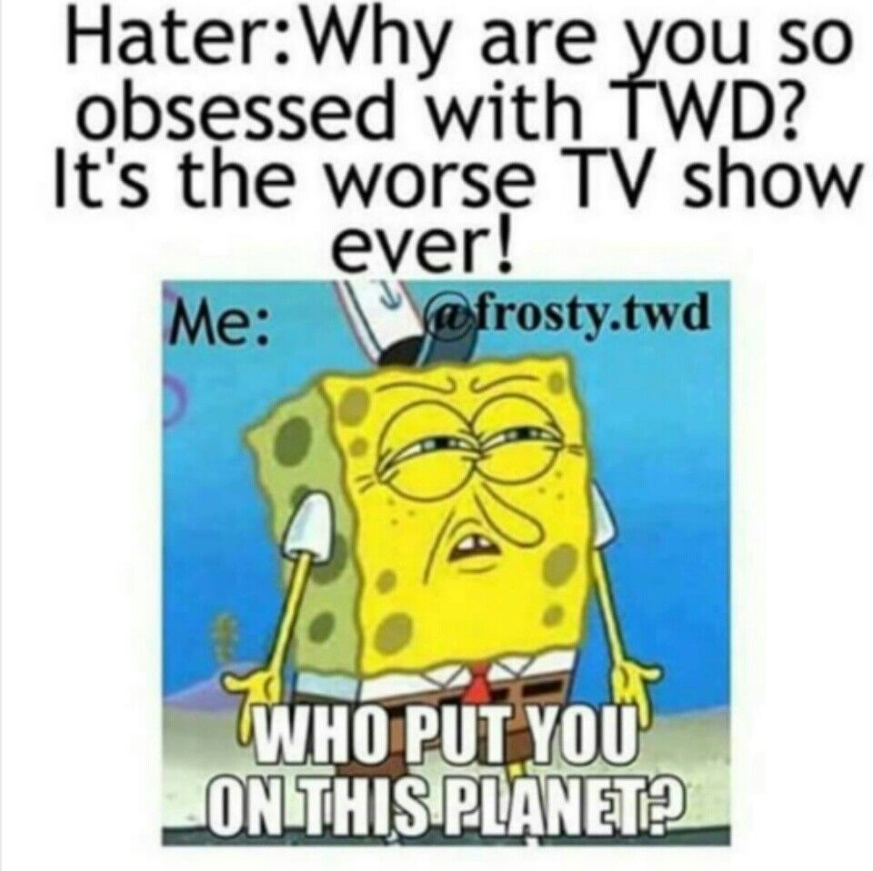 Don T Mind That Spongebob Is Infact The Worst Tv Show Ever The Walking Dead Dead Humor Twd Memes