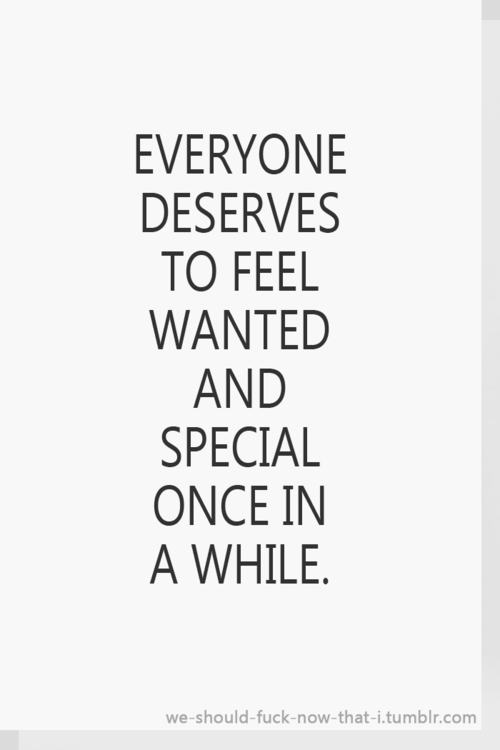 Everyone Deserves To Feel Wanted And Special Once In Awhile Words
