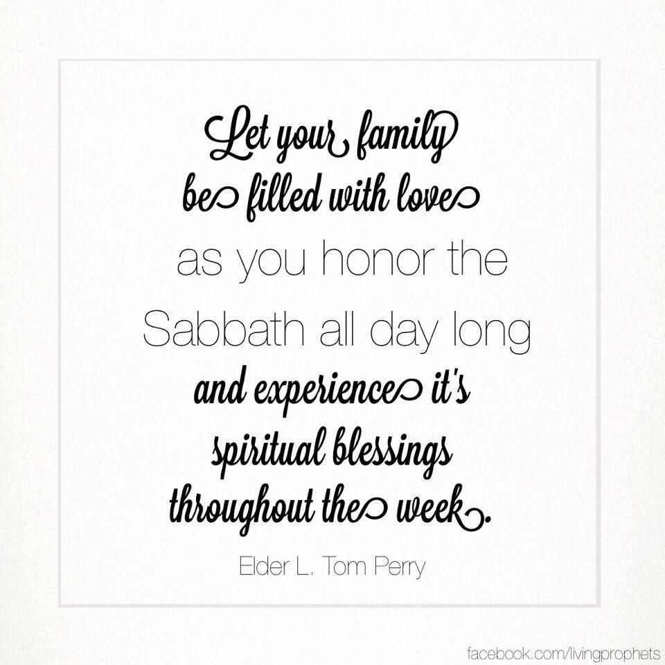 Let your family be filled with love as you honor the Sabbath all day long and experience its spiritual blessings throughout the week. -- Elder L. Tom Perry