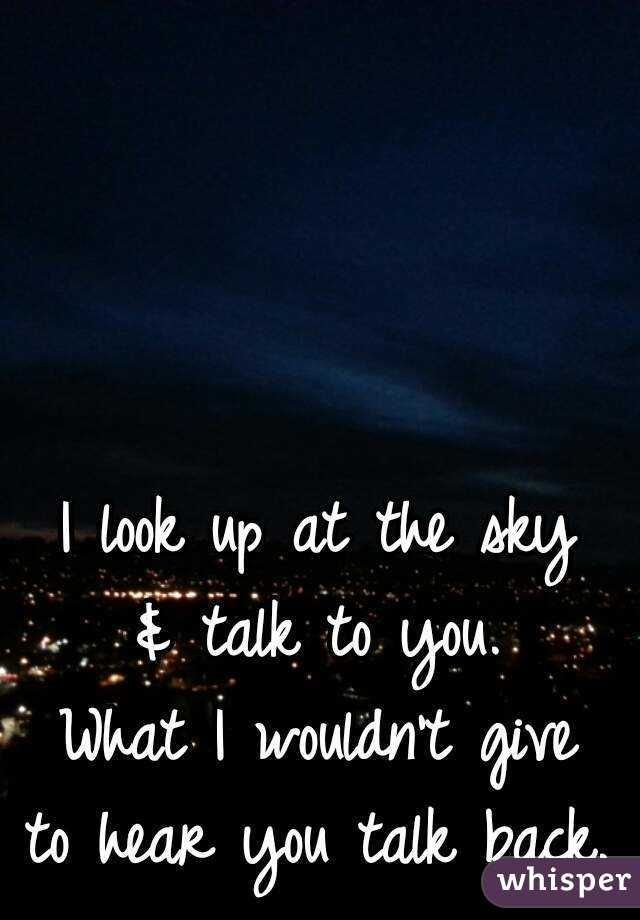 I Look Up At The Sky Talk To You What I Wouldnt Give To Hear You