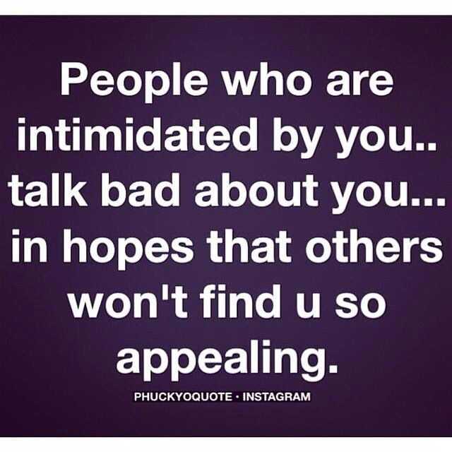 People who are intimidated by you talk bad about you in hopes that others won't find you so appealing