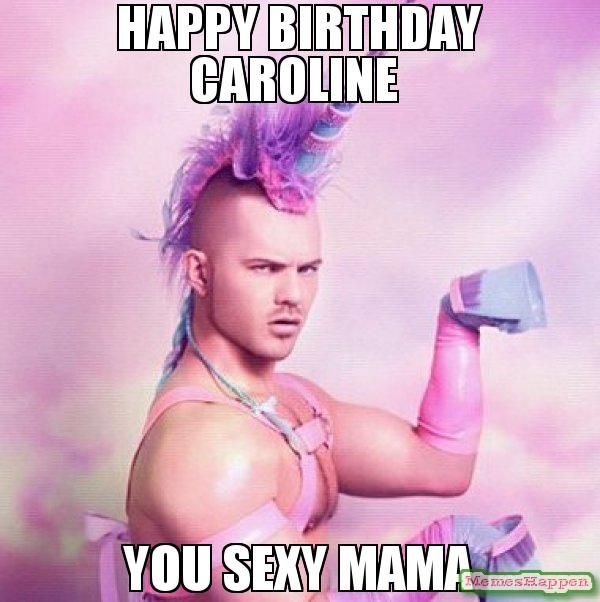 Happy Birthday Caroline You Sexy Mama Memes Joyeuse Anniversaire