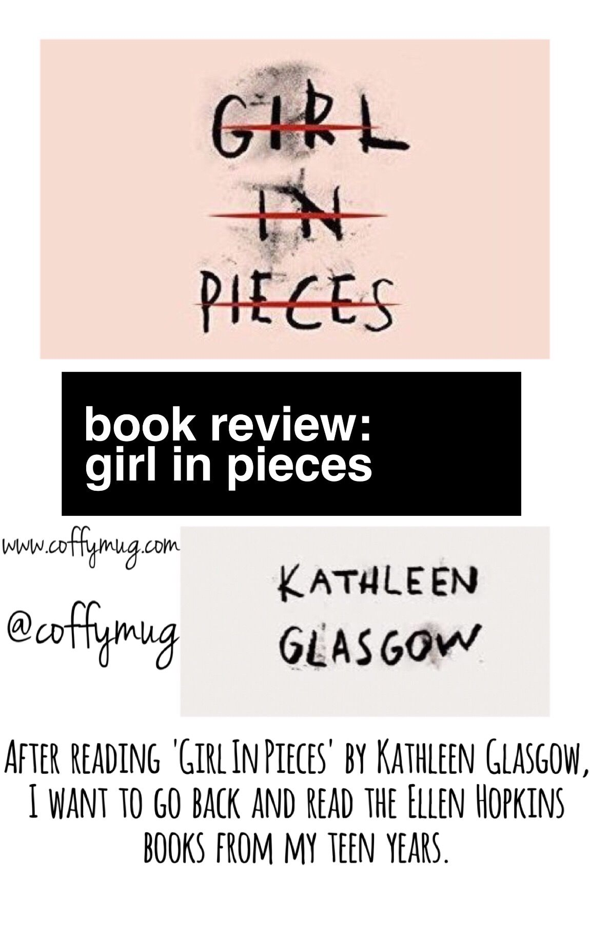Book Review of Girl In Pieces: After reading Girl In Pieces by Kathleen Glasgow, I want to go back and read the Ellen Hopkins books from my teen years. This novel is a beautifully, upsetting story of a young girl who is struggling to just live.The novel is divided into three parts and is told entirely from Charlie's point of view. #bookreview #coffymug #girlinpieces #kathleenglasgow