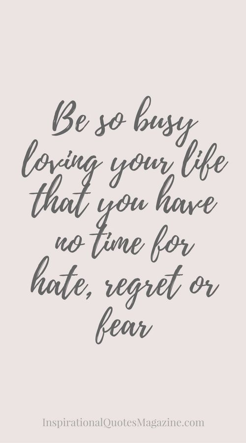 Be so busy loving your life that you have no time for hate