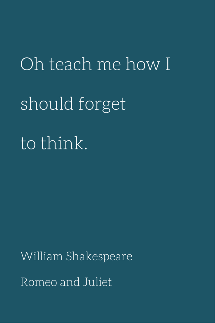 Oh Teach Me How I Should Forget To Think William Shakespeare Romeo
