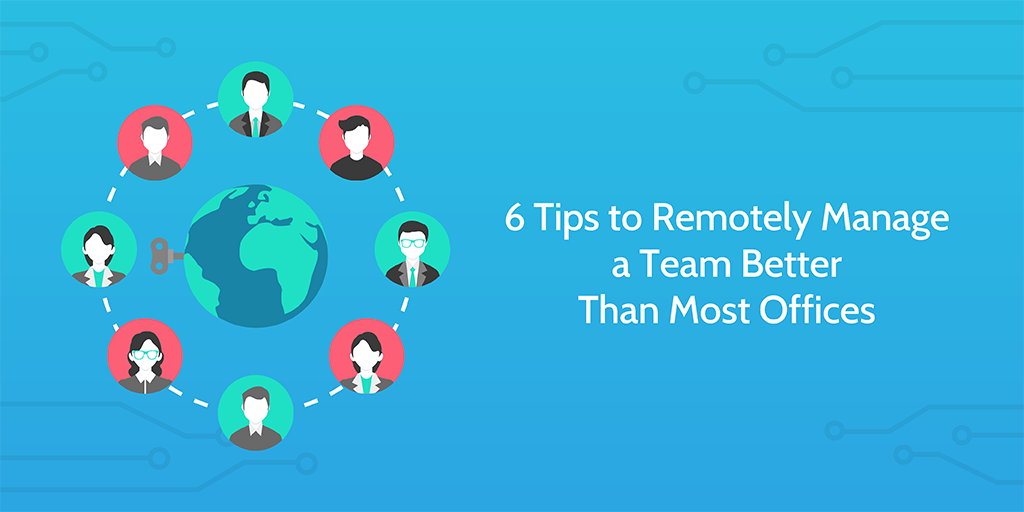 Use these 6 tips to remotely manage your team effectively