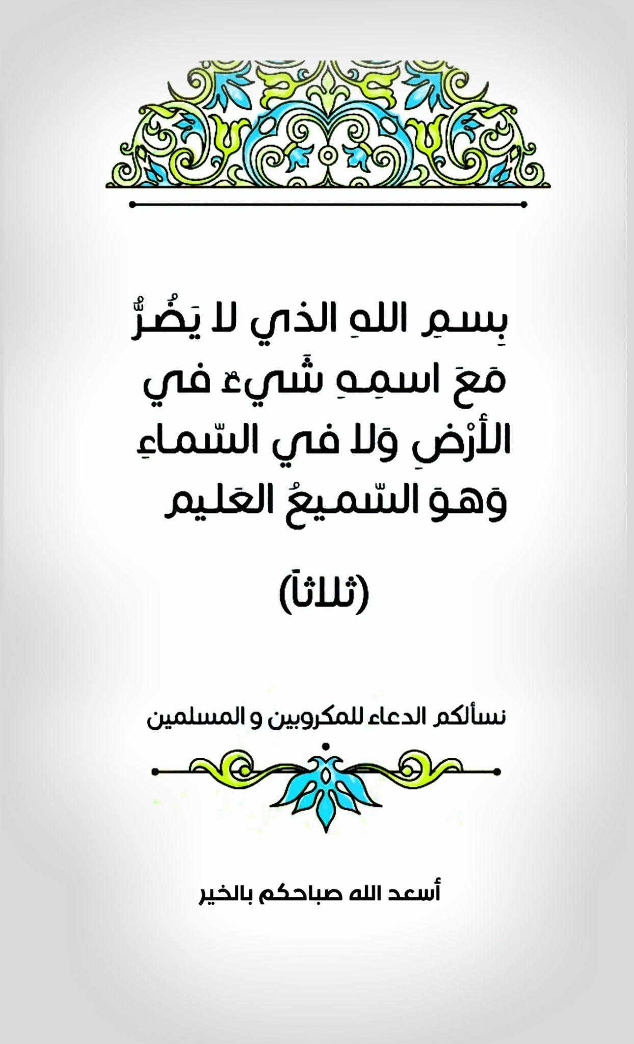 بسم الله الذي لا يضر مع اسمه شيء في الأرض ولا في السماء وهو السميع العليم ثلاثا نسألكم الدعاء ل Islamic Love Quotes Quran Quotes Love Good Morning Arabic