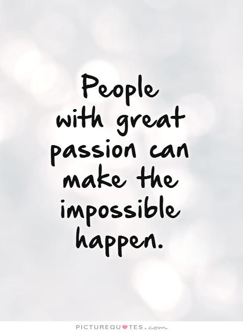 Passion Quotes People With Great Passion Can Make The Impossible Happen Picture