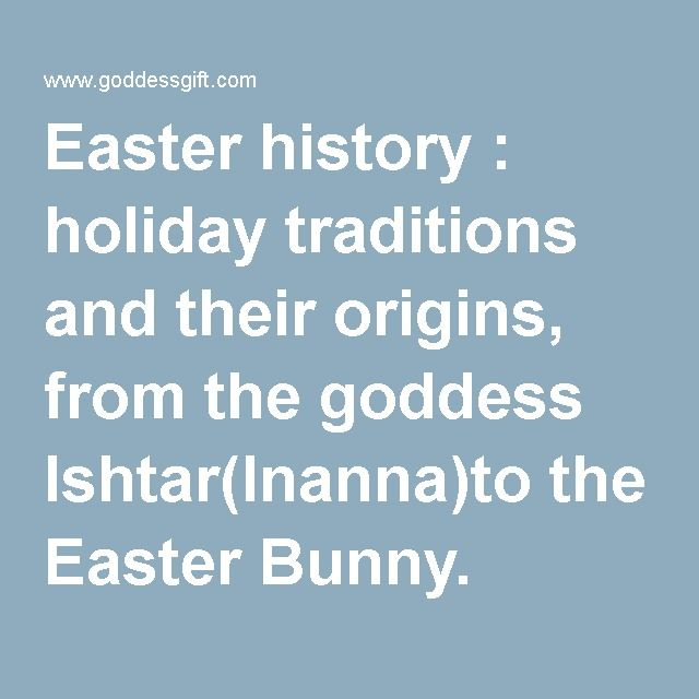 Easter history : holiday traditions and their origins, from the goddess Ishtar(Inanna)to the Easter Bunny.