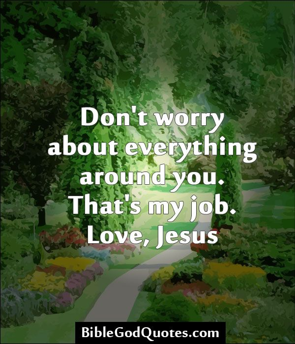 Don't worry about everything around you. That's my job. Love, Jesus http://biblegodquotes.com/dont-worry-about-everything-around-you/