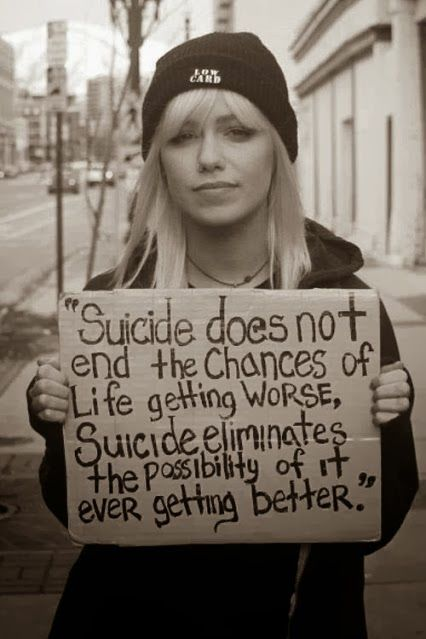 Suicide does not end the chances of life getting worse. Suicide eliminates the possibility of it ever getting better #life #quotes