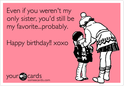 Even if you werent my only sister youd still be my favorite – Funny Sister Birthday Cards
