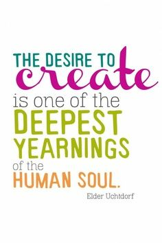 The desire to create is one of the deepest yearnings of the human soul. Dieter Uchtdorf