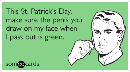 This St. Patrick's Day, make sure the penis you draw on my face when I pass out is green.
