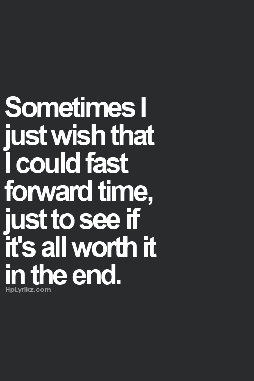 End Quotes Sometimes I Just Wish That I Could Fast Forward Time Just To See If
