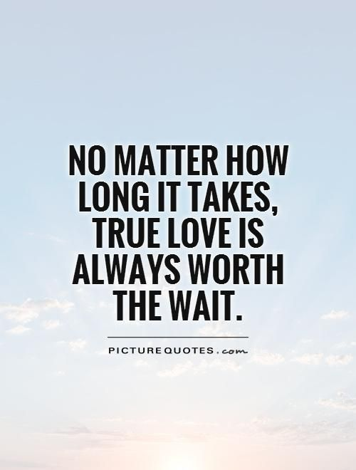 No Matter How Long It Takes True Love Is Always Worth Thewait Picture Quotes Waiting Quotes Waiting For Love Quotes Worth The Wait Quotes