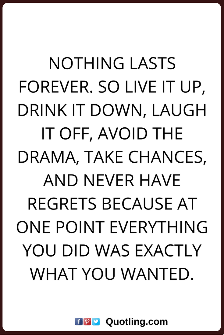 Regret Nothing Quotes Nothing Lasts Forever So Live It Up Drink It Down Laugh It Off Avoid The Drama Take Chances And Neve Quotes Best Quotes Book Quotes