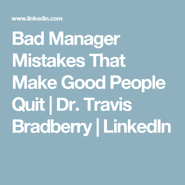 Bad Manager Mistakes That Make Good People Quit | Dr. Travis Bradberry | LinkedIn