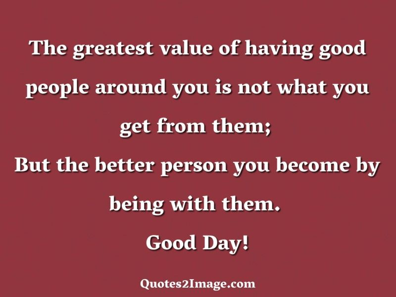The Greatest Value Of Having Good People Around You Is Not What You Get From Them But The Better Person You Become Good Day Quotes Good Day Be A Better Person