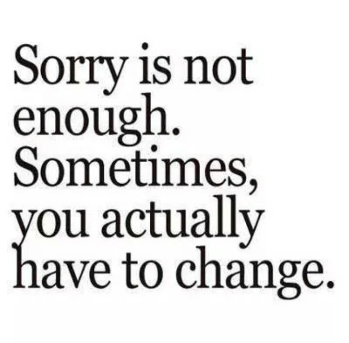 Sorry Is Not Enough Sometimes You Actually Have To Change