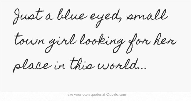 Just A Blue Eyed Small Town Girl Looking For Her Place In This World Eye Quotes Small Town Quotes Blue Eye Quotes