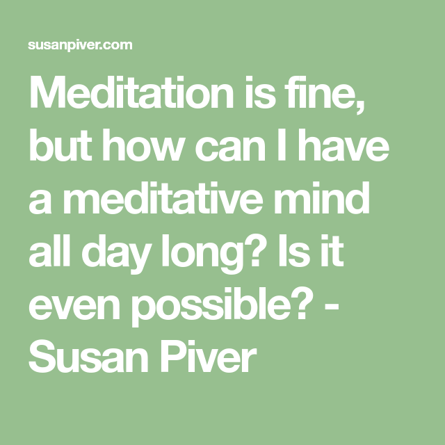 Meditation is fine, but how can I have a meditative mind ...