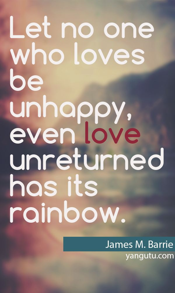 Let noone who loves be unhappy, even love unreturned has its rainbow, ~ James M. Barrie <3 Love Sayings #quotes, #love, #sayings, https://apps.facebook.com/yangutu