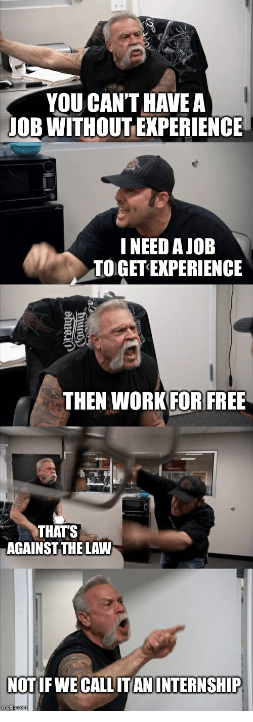 You Can T Have A Ob Without Experience Ineed A Job To Get Experience Then Workfor Free Thats Against The Law American Chopper Memes Dungeons And Dragons Memes