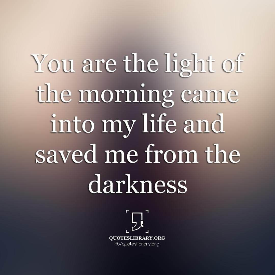 You Are The Light Of The Morning Came Into My Life And Saved Me From