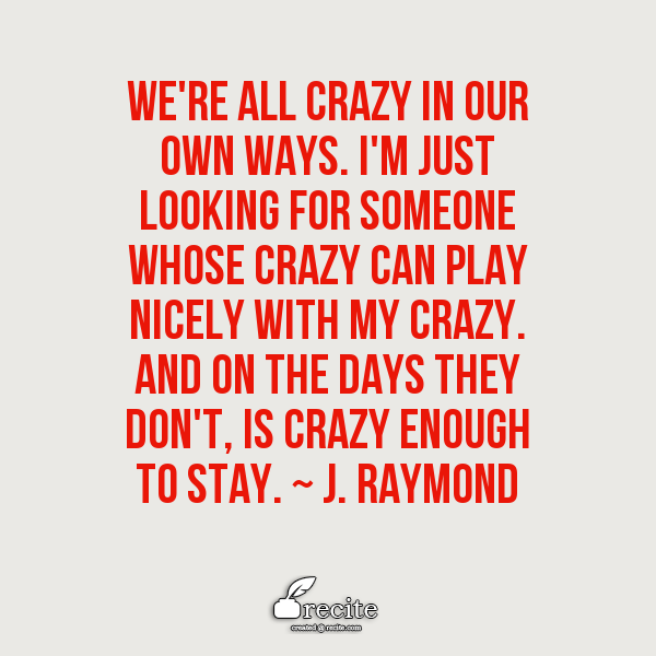 We Re All Crazy In Our Own Ways I M Just Looking For Someone Whose Crazy Can Play Nicely With My Crazy And On The Days Th Looking For Someone My Crazy Quotes