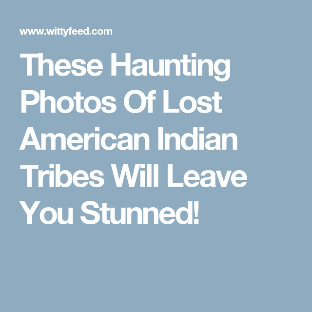 These Haunting Photos Of Lost American Indian Tribes Will Leave You Stunned!