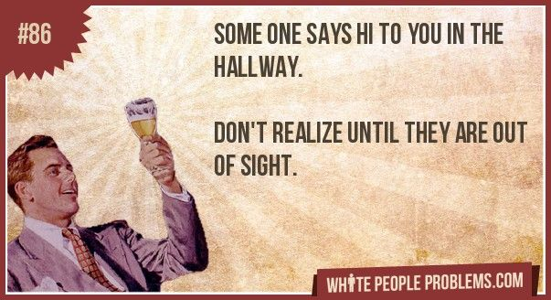 Some one says hi to you in the hallway.   Don't realize until they are out of sight.