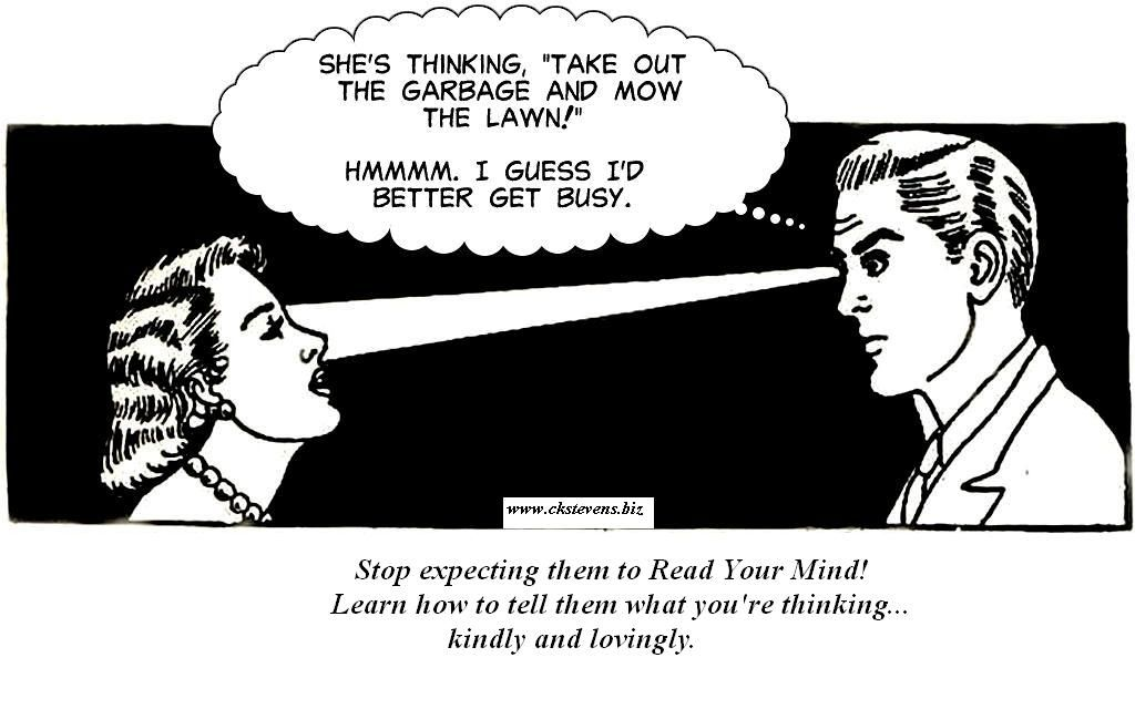 Learn to share your thoughts more clearly with your spouse. Visit:  www.ckstevens.biz , or go to Marriage Fitness to start their free email course: www.mortfertel.com/cmd.asp?af=1494935