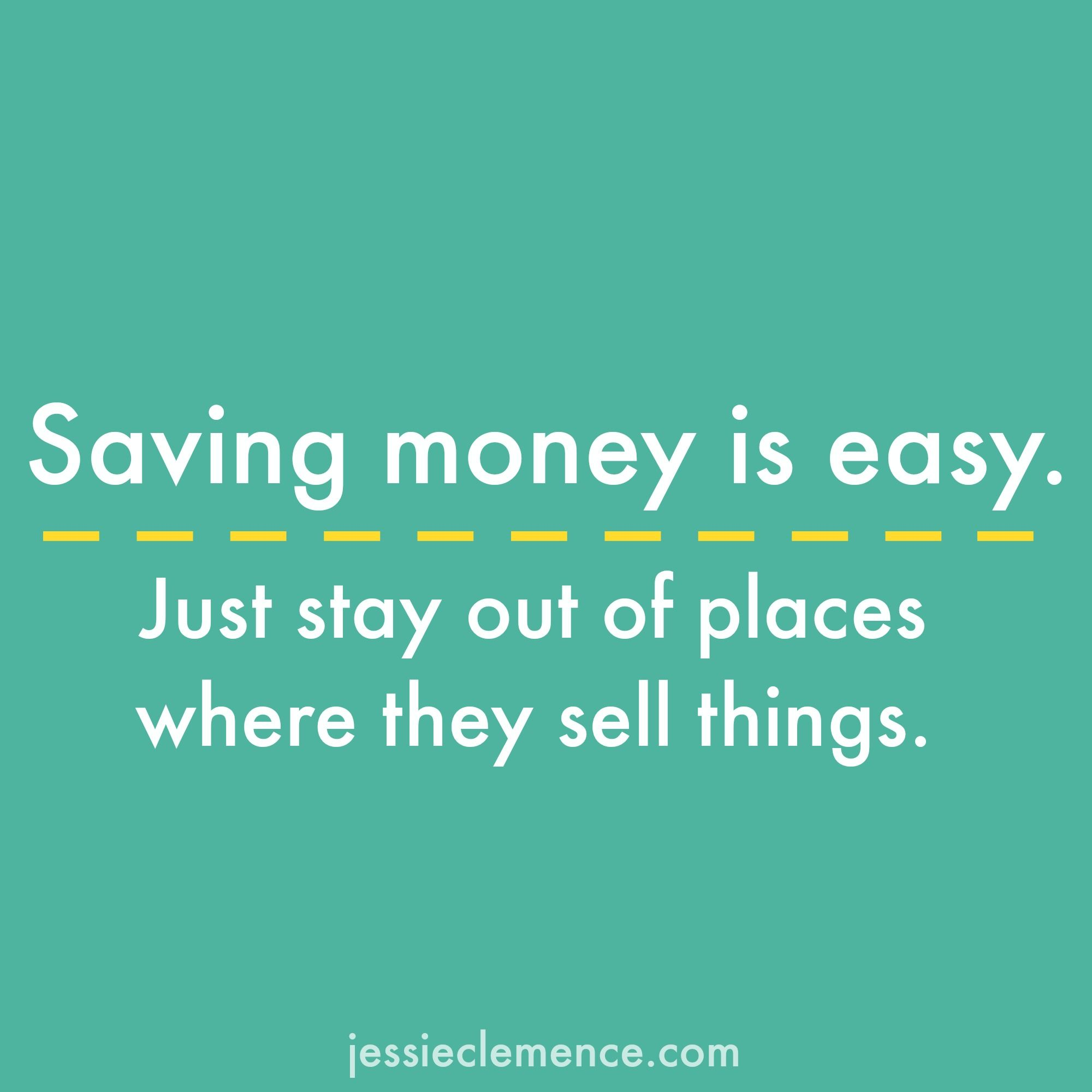 Haha Yep Saving Money Is Easy Just Stay Out Of Places Where They Sell Things Saving Money Quotes Funny Money Quotes Funny Saving Money Quotes