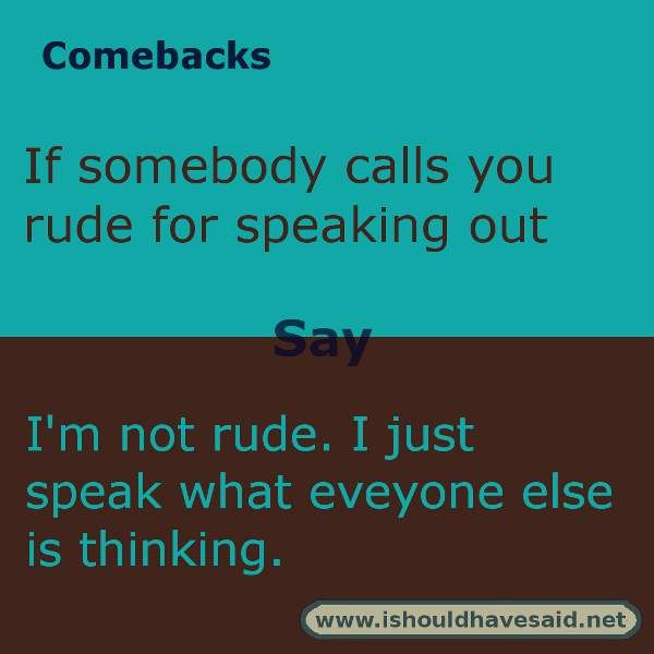 use this comeback if someone calls you rude for speaking ...