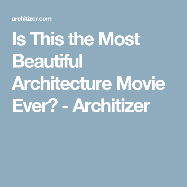 Is This the Most Beautiful Architecture Movie Ever? - Architizer