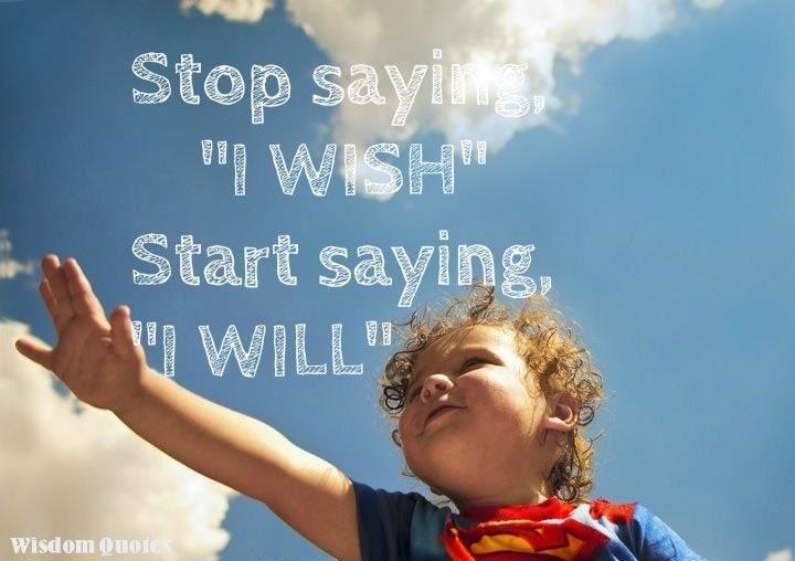 "Stop saying ""I wish"" Start saying ""I will"""