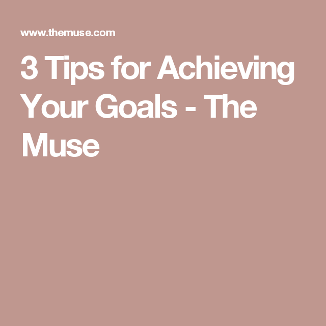 3 Tips for Achieving Your Goals - The Muse